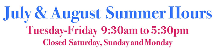 July & August Summer Hours - Tuesday through Friday 9:30 am to 5:30 pm. Closed Saturday, Sunday, and Monday.